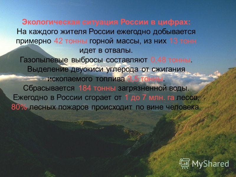 Экологическая ситуация России в цифрах: На каждого жителя России ежегодно добывается примерно 42 тонны горной массы, из них 13 тонн идет в отвалы. Газопылевые выбросы составляют 0,48 тонны. Выделение двуокиси углерода от сжигания ископаемого топлива