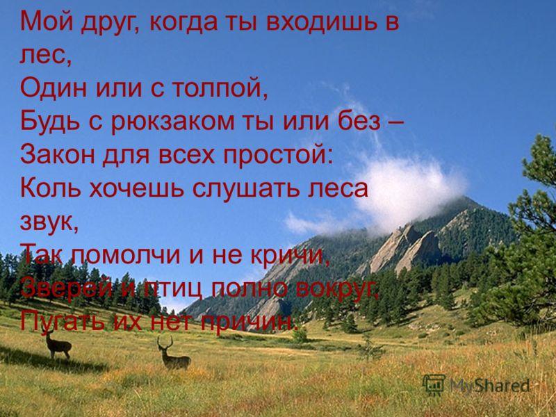 Мой друг, когда ты входишь в лес, Один или с толпой, Будь с рюкзаком ты или без – Закон для всех простой: Коль хочешь слушать леса звук, Так помолчи и не кричи, Зверей и птиц полно вокруг, Пугать их нет причин.