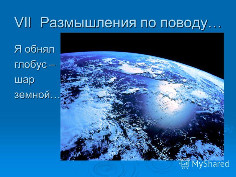 VII Размышления по поводу… Я обнял глобус – шарземной…