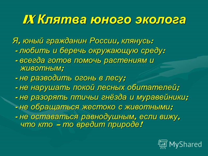 IX Клятва юного эколога Я, юный гражданин России, клянусь: - любить и беречь окружающую среду: - всегда готов помочь растениям и животным; - не разводить огонь в лесу; - не нарушать покой лесных обитателей; - не разорять птичьи гнёзда и муравейники;