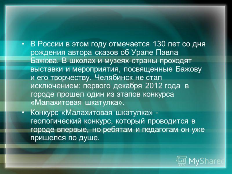 В России в этом году отмечается 130 лет со дня рождения автора сказов об Урале Павла Бажова. В школах и музеях страны проходят выставки и мероприятия, посвященные Бажову и его творчеству. Челябинск не стал исключением: первого декабря 2012 года в гор