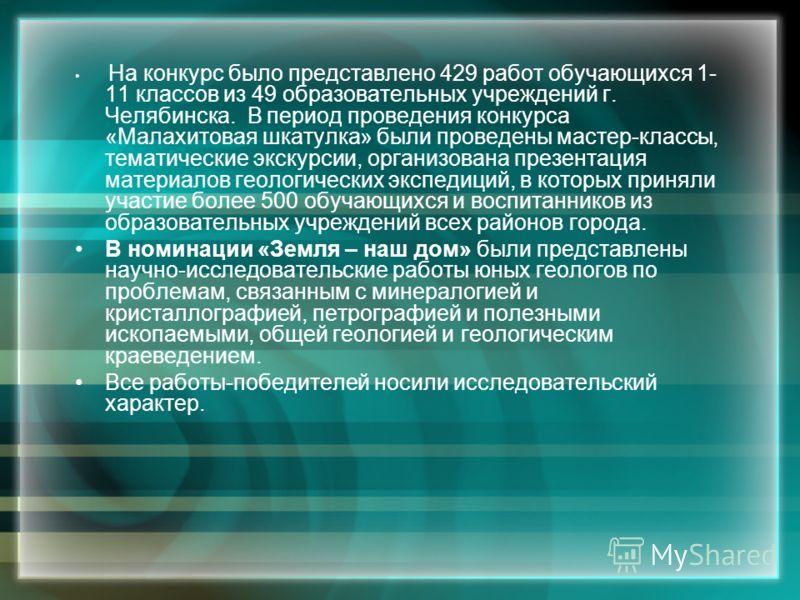 На конкурс было представлено 429 работ обучающихся 1- 11 классов из 49 образовательных учреждений г. Челябинска. В период проведения конкурса «Малахитовая шкатулка» были проведены мастер-классы, тематические экскурсии, организована презентация матери