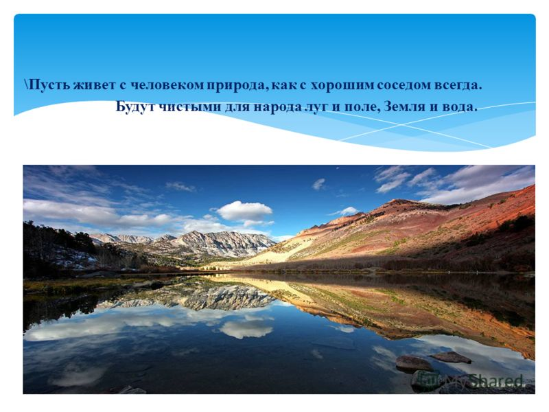 \Пусть живет с человеком природа, как с хорошим соседом всегда. Будут чистыми для народа луг и поле, Земля и вода.