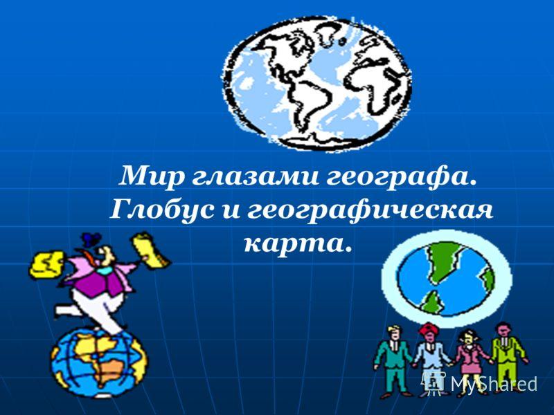 Мир глазами географа. Глобус и географическая карта.