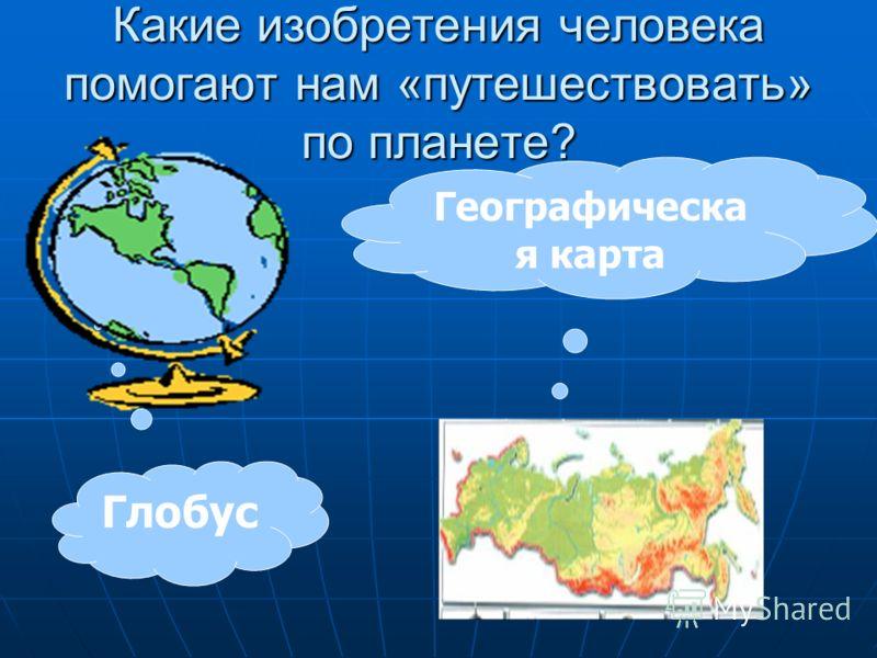 Какие изобретения человека помогают нам «путешествовать» по планете? Глобус Географическа я карта