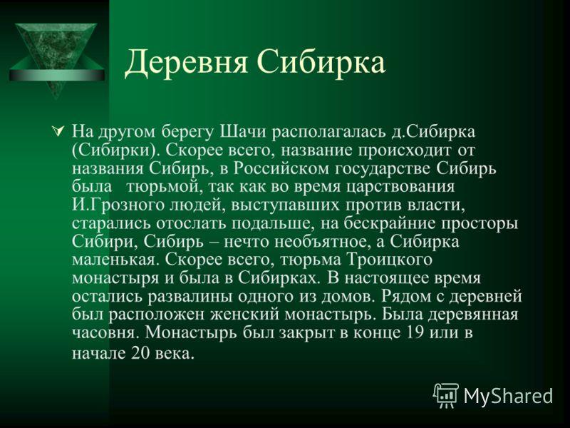 Деревня Сибирка На другом берегу Шачи располагалась д.Сибирка (Сибирки). Скорее всего, название происходит от названия Сибирь, в Российском государстве Сибирь была тюрьмой, так как во время царствования И.Грозного людей, выступавших против власти, ст