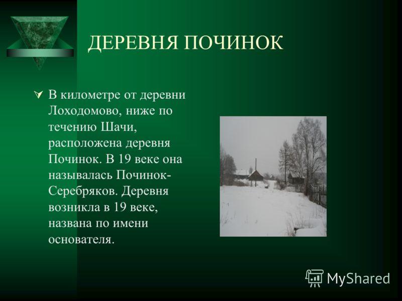 ДЕРЕВНЯ ПОЧИНОК В километре от деревни Лоходомово, ниже по течению Шачи, расположена деревня Починок. В 19 веке она называлась Починок- Серебряков. Деревня возникла в 19 веке, названа по имени основателя.
