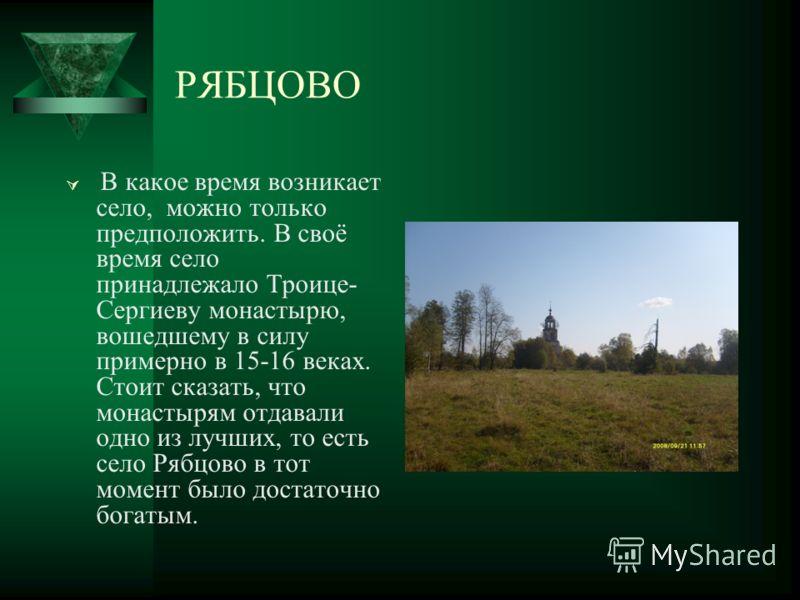 РЯБЦОВО В какое время возникает село, можно только предположить. В своё время село принадлежало Троице- Сергиеву монастырю, вошедшему в силу примерно в 15-16 веках. Стоит сказать, что монастырям отдавали одно из лучших, то есть село Рябцово в тот мом