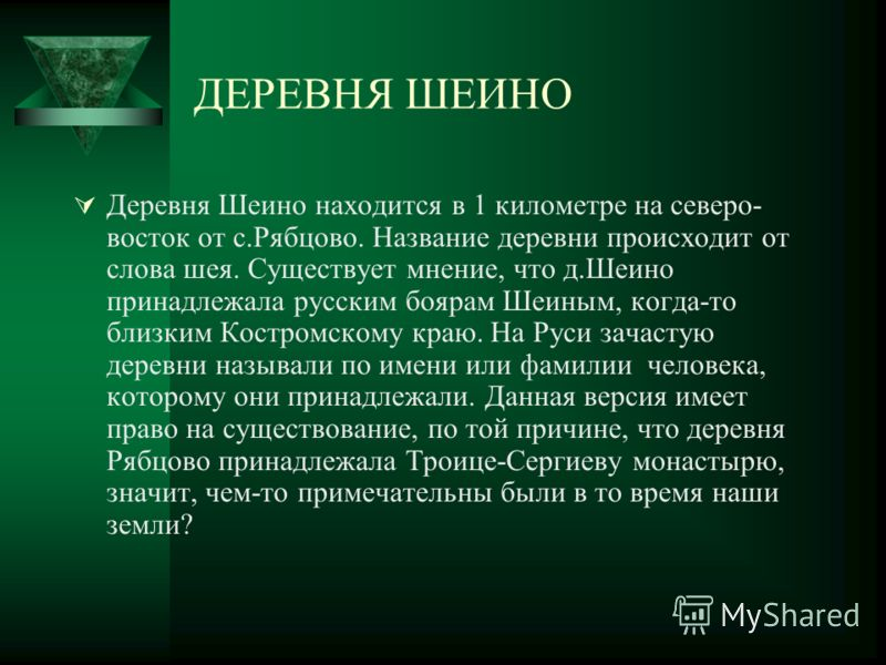 ДЕРЕВНЯ ШЕИНО Деревня Шеино находится в 1 километре на северо- восток от с.Рябцово. Название деревни происходит от слова шея. Существует мнение, что д.Шеино принадлежала русским боярам Шеиным, когда-то близким Костромскому краю. На Руси зачастую дере
