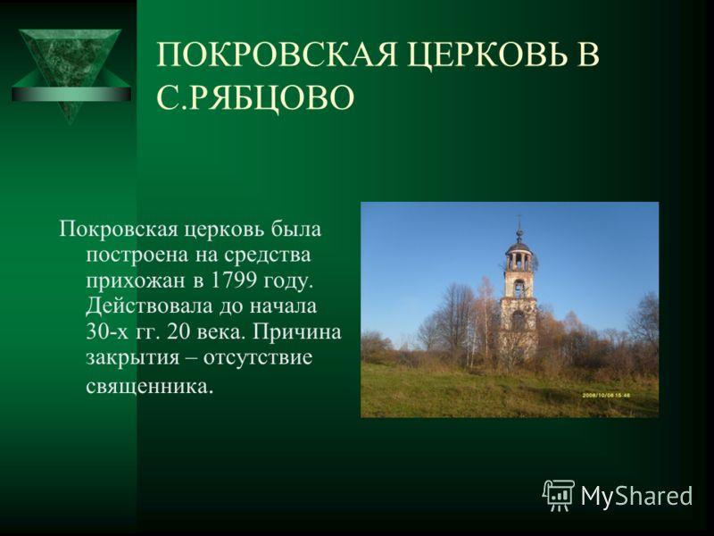 ПОКРОВСКАЯ ЦЕРКОВЬ В С.РЯБЦОВО Покровская церковь была построена на средства прихожан в 1799 году. Действовала до начала 30-х гг. 20 века. Причина закрытия – отсутствие священника.