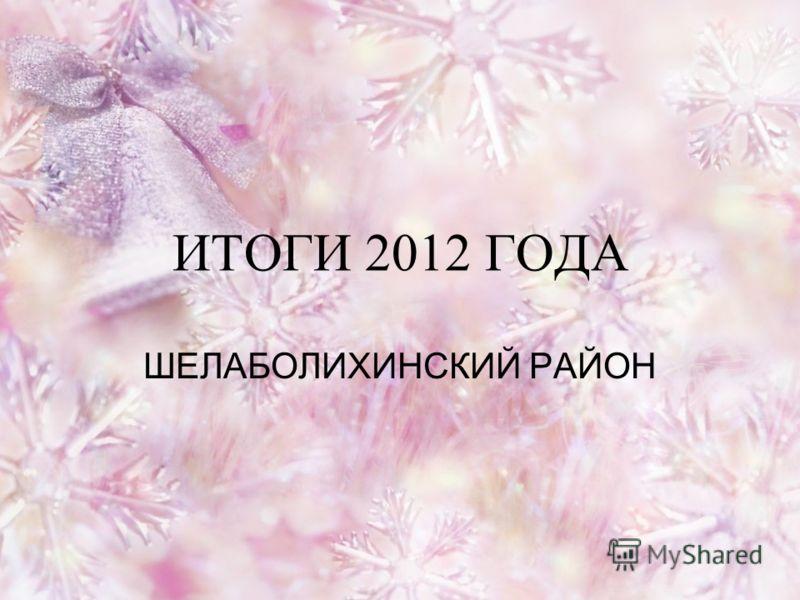 ИТОГИ 2012 ГОДА ШЕЛАБОЛИХИНСКИЙ РАЙОН