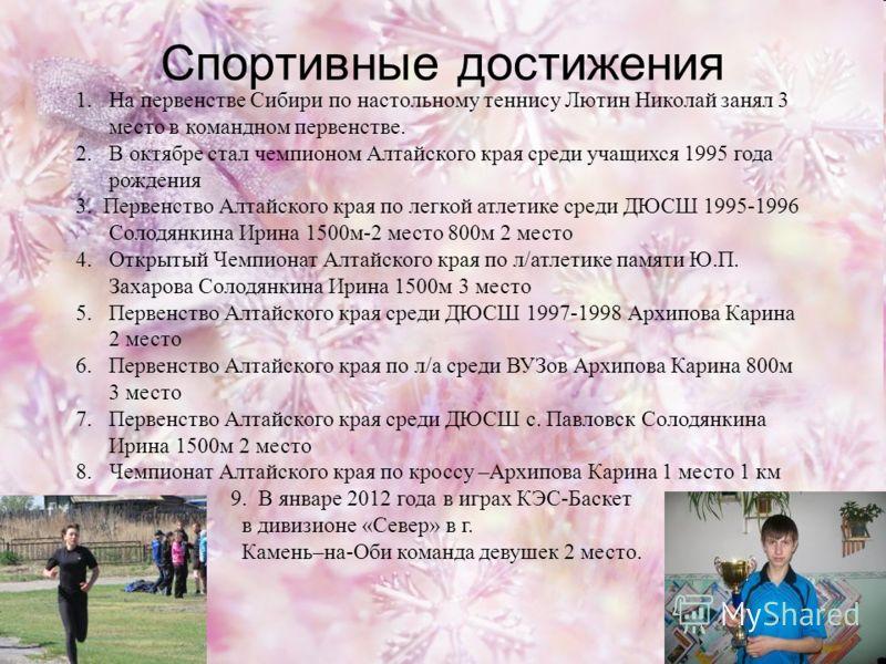 Спортивные достижения 1.На первенстве Сибири по настольному теннису Лютин Николай занял 3 место в командном первенстве. 2.В октябре стал чемпионом Алтайского края среди учащихся 1995 года рождения 3. Первенство Алтайского края по легкой атлетике сред