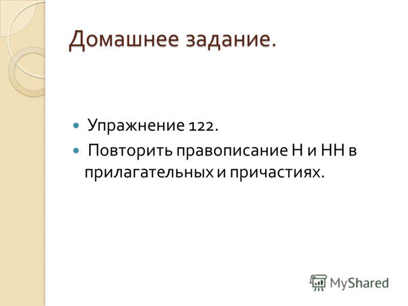 Домашнее задание. Упражнение 122. Повторить правописание Н и НН в прилагательных и причастиях.