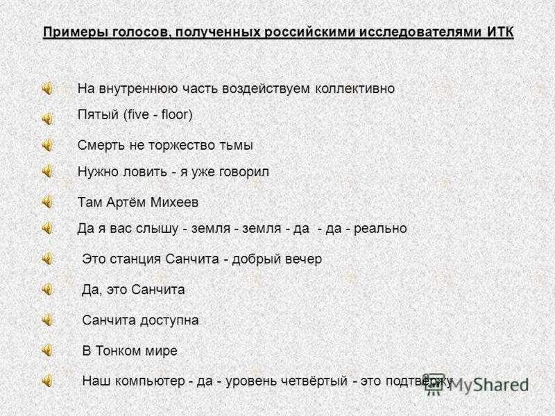 Примеры голосов, полученных российскими исследователями ИТК На внутреннюю часть воздействуем коллективно Пятый (five - floor) Смерть не торжество тьмы Нужно ловить - я уже говорил Там Артём Михеев Да я вас слышу - земля - земля - да - да - реально Эт
