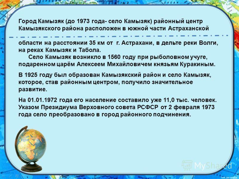 Город Камызяк (до 1973 года- село Камызяк) районный центр Камызякского района расположен в южной части Астраханской области на расстоянии 35 км от г. Астрахани, в дельте реки Волги, на реках Камызяк и Табола. Село Камызяк возникло в 1560 году при рыб