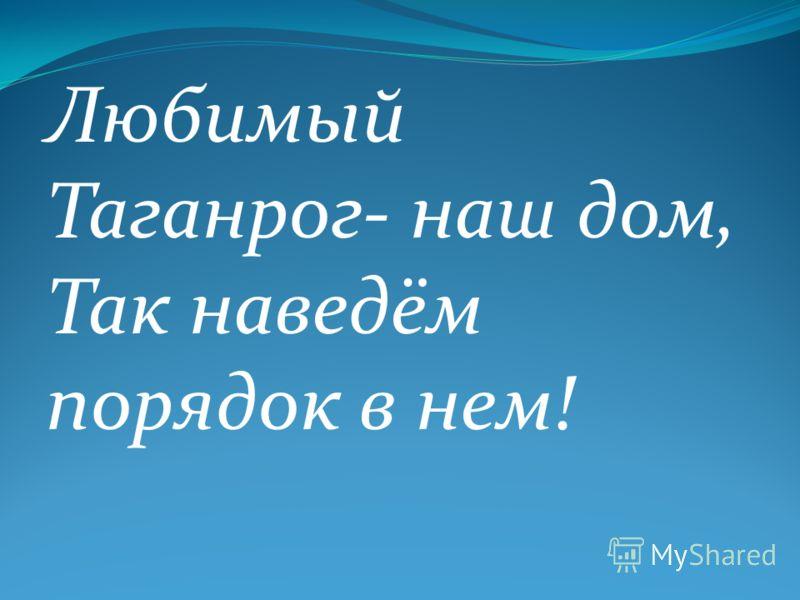 Любимый Таганрог- наш дом, Так наведём порядок в нем!
