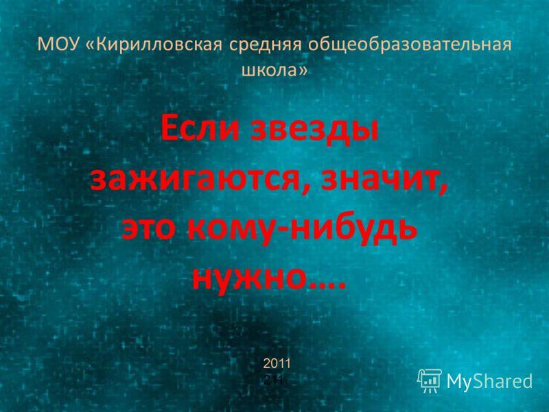 МОУ «Кирилловская средняя общеобразовательная школа» Если звезды зажигаются, значит, это кому-нибудь нужно…. 2011 211