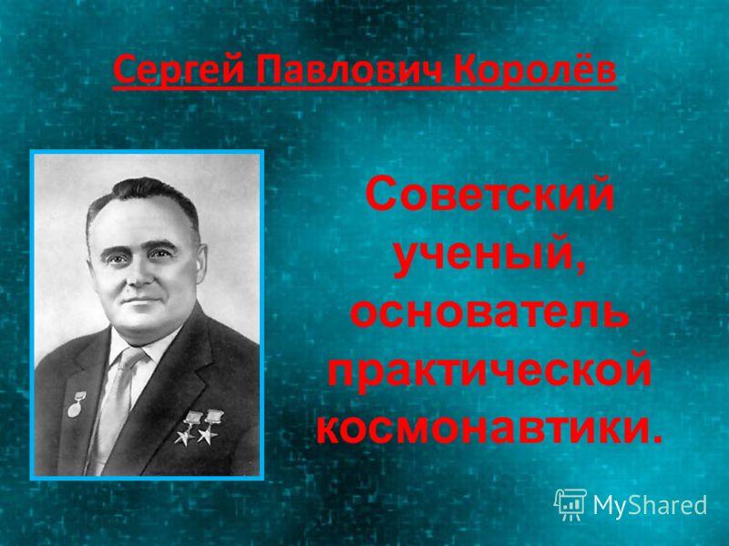 Сергей Павлович Королёв Советский ученый, основатель практической космонавтики.