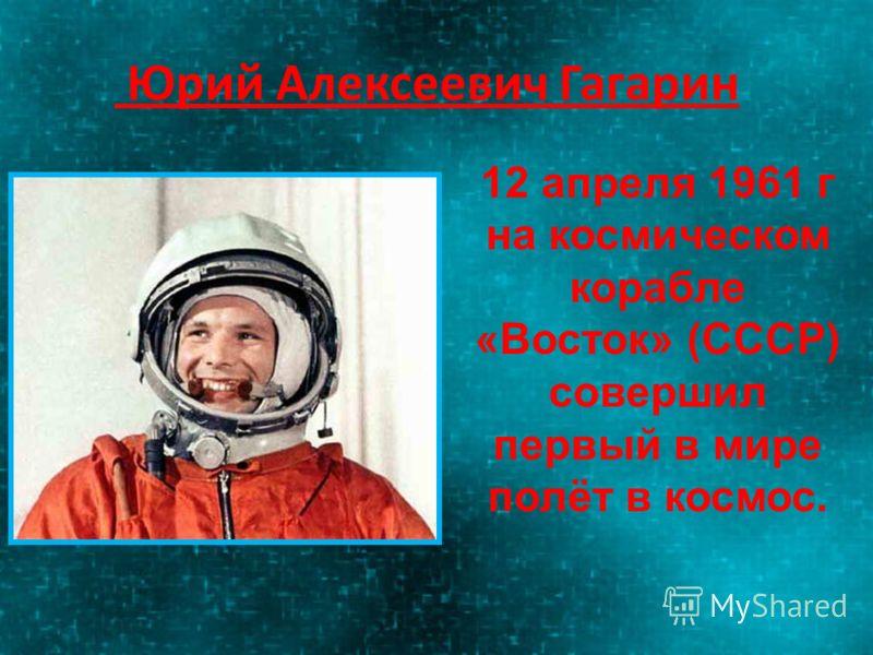 Юрий Алексеевич Гагарин 12 апреля 1961 г на космическом корабле «Восток» (СССР) совершил первый в мире полёт в космос.
