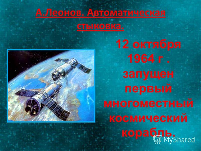 А.Леонов. Автоматическая стыковка. 12 октября 1964 г. запущен первый многоместный космический корабль.