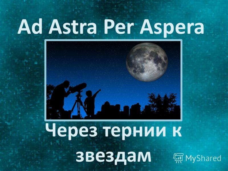 Ad Astra Per Aspera Через тернии к звездам