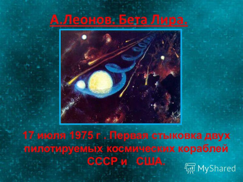А.Леонов. Бета Лира. 17 июля 1975 г. Первая стыковка двух пилотируемых космических кораблей СССР и США.