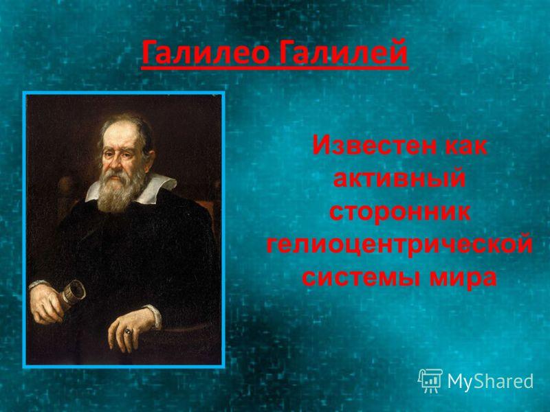 Галилео Галилей Известен как активный сторонник гелиоцентрической системы мира