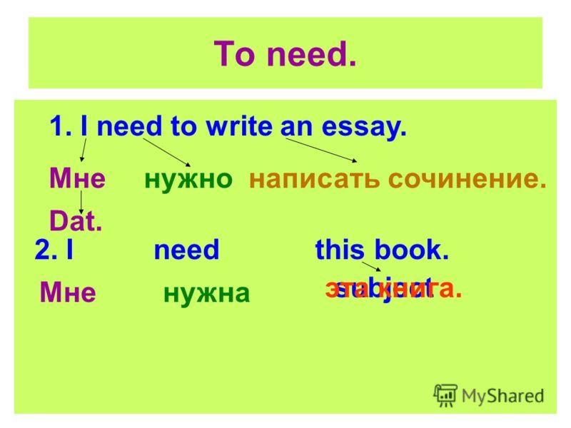 To need. 1. I need to write an essay. Мне Dat. написать сочинение.нужно 2. I need this book. Мне subjectэта книга. нужна