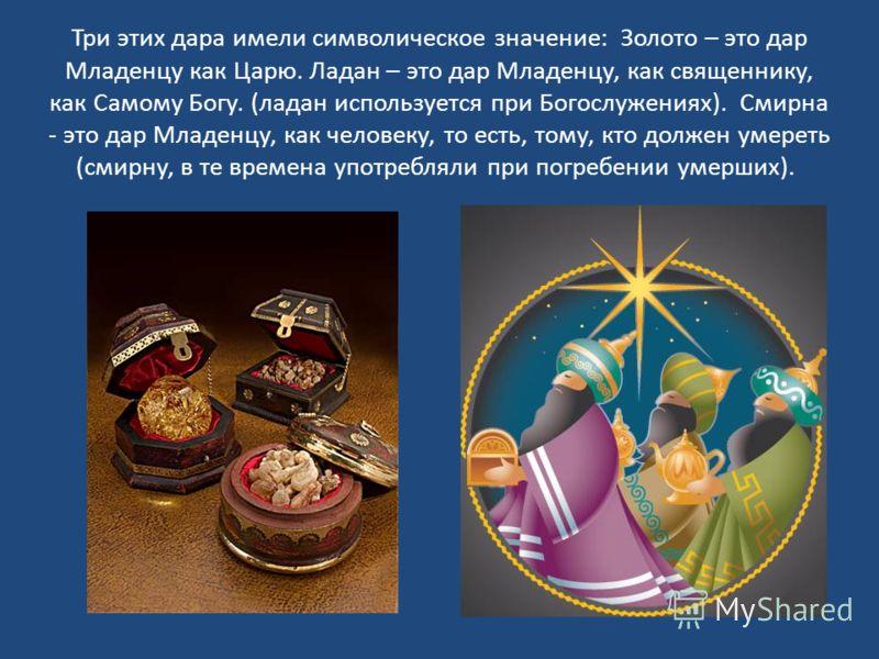 Три этих дара имели символическое значение: Золото – это дар Младенцу как Царю. Ладан – это дар Младенцу, как священнику, как Самому Богу. (ладан используется при Богослужениях). Смирна - это дар Младенцу, как человеку, то есть, тому, кто должен умер