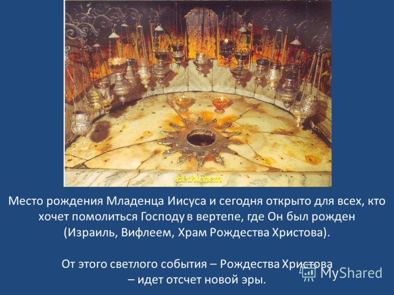 Место рождения Младенца Иисуса и сегодня открыто для всех, кто хочет помолиться Господу в вертепе, где Он был рожден (Израиль, Вифлеем, Храм Рождества Христова). От этого светлого события – Рождества Христова – идет отсчет новой эры.