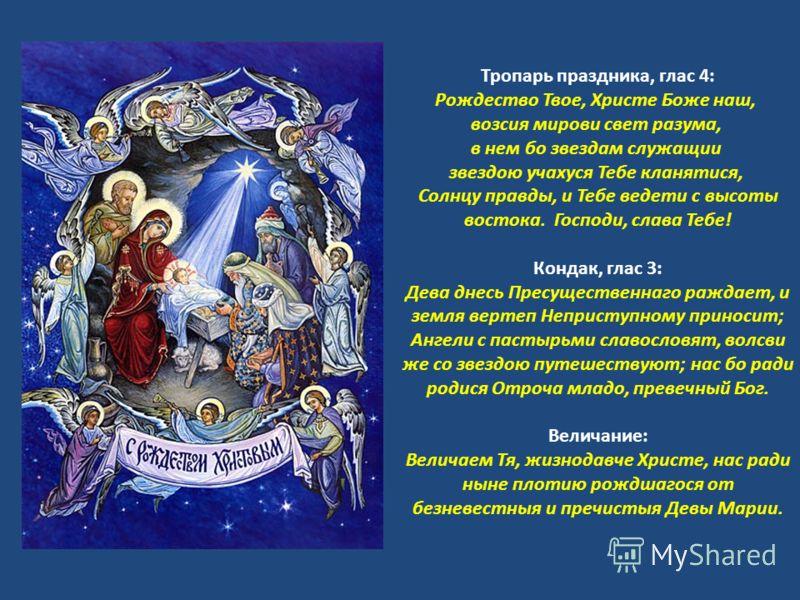 Тропарь праздника, глас 4: Рождество Твое, Христе Боже наш, возсия мирови свет разума, в нем бо звездам служащии звездою учахуся Тебе кланятися, Солнцу правды, и Тебе ведети с высоты востока. Господи, слава Тебе! Кондак, глас 3: Дева днесь Пресуществ