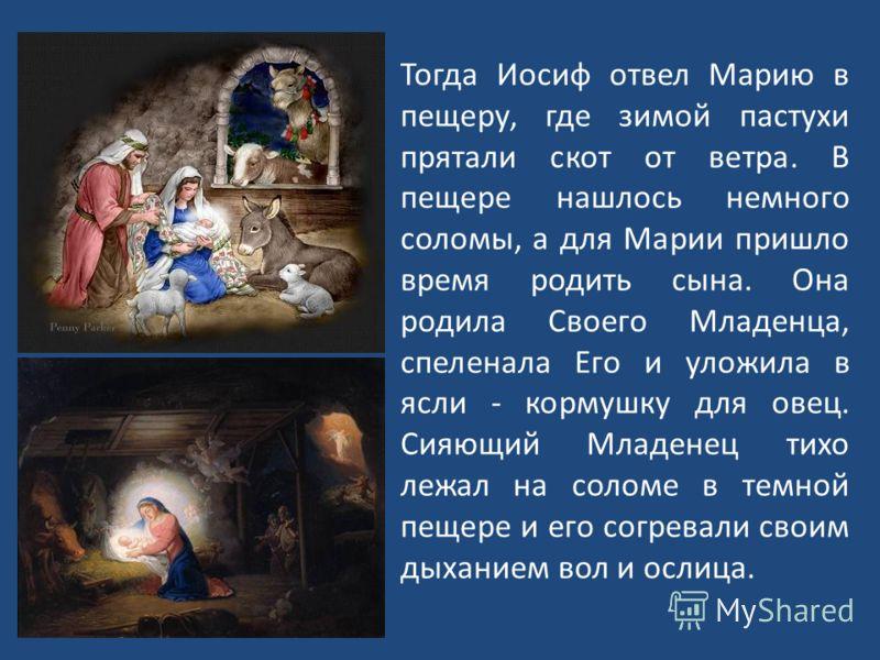 Тогда Иосиф отвел Марию в пещеру, где зимой пастухи прятали скот от ветра. В пещере нашлось немного соломы, а для Марии пришло время родить сына. Она родила Своего Младенца, спеленала Его и уложила в ясли - кормушку для овец. Сияющий Младенец тихо ле