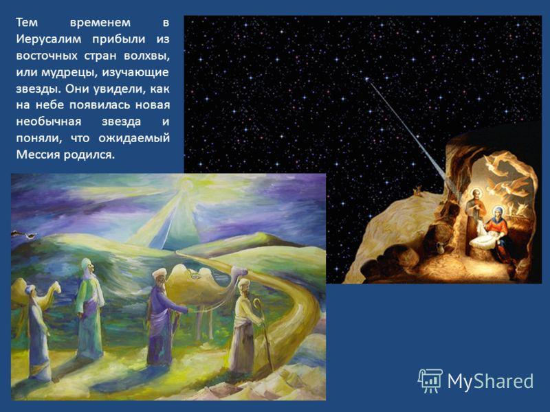 Тем временем в Иерусалим прибыли из восточных стран волхвы, или мудрецы, изучающие звезды. Они увидели, как на небе появилась новая необычная звезда и поняли, что ожидаемый Мессия родился.