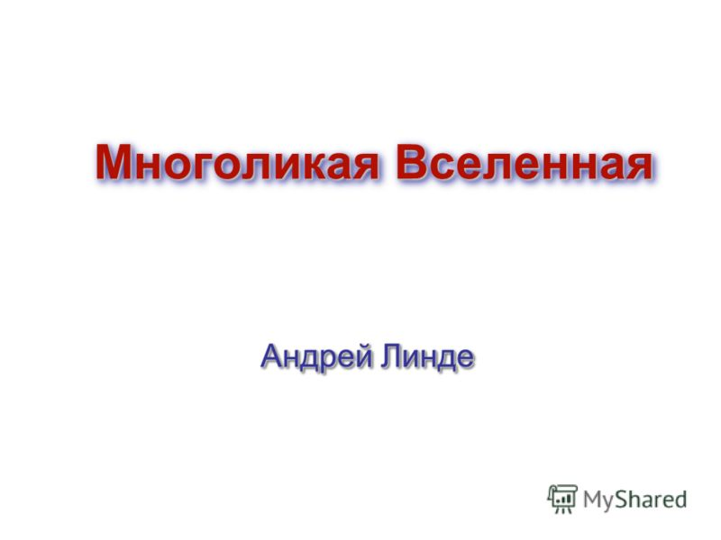 Многоликая Вселенная Андрей Линде Андрей Линде