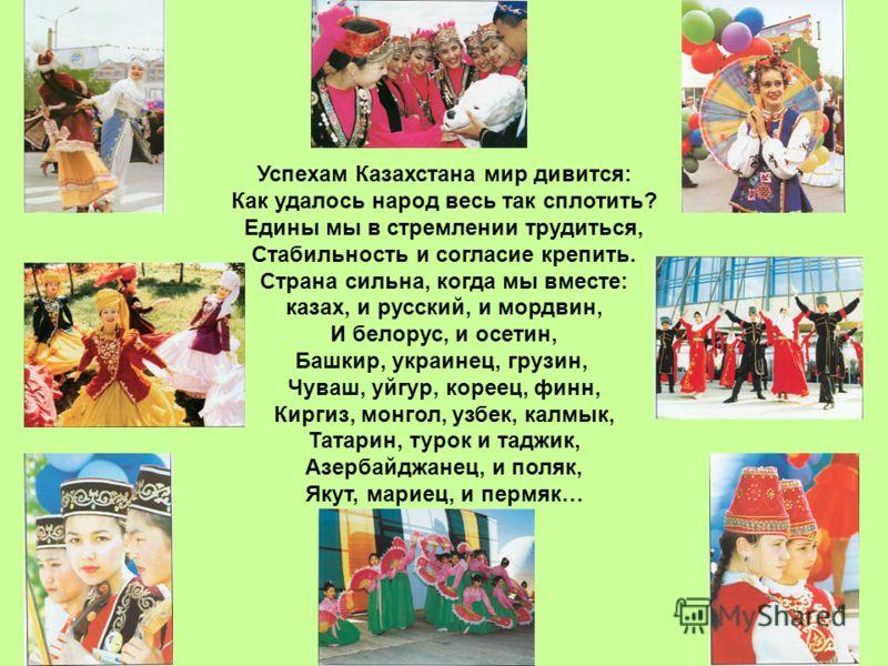 Успехам Казахстана мир дивится: Как удалось народ весь так сплотить? Едины мы в стремлении трудиться, Стабильность и согласие крепить. Страна сильна, когда мы вместе: казах, и русский, и мордвин, И белорус, и осетин, Башкир, украинец, грузин, Чуваш,