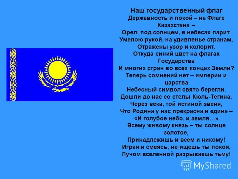 Наш государственный флаг Державность и покой – на Флаге Казахстана – Орел, под солнцем, в небесах парит. Умелою рукой, на удивленье странам, Отражены узор и колорит. Откуда синий цвет на флагах Государства И многих стран во всех концах Земли? Теперь