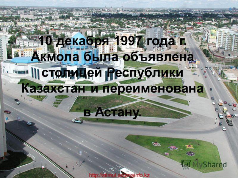 10 декабря 1997 года г. Акмола была объявлена столицей Республики Казахстан и переименована в Астану.