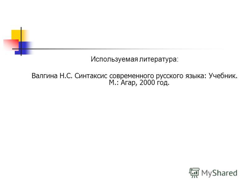 Используемая литература: Валгина Н.С. Синтаксис современного русского языка: Учебник. М.: Агар, 2000 год.