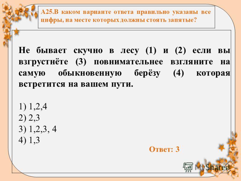 А25.В каком варианте ответа правильно указаны все цифры, на месте которых должны стоять запятые? Не бывает скучно в лесу (1) и (2) если вы взгрустнёте (3) повнимательнее взгляните на самую обыкновенную берёзу (4) которая встретится на вашем пути. 1)