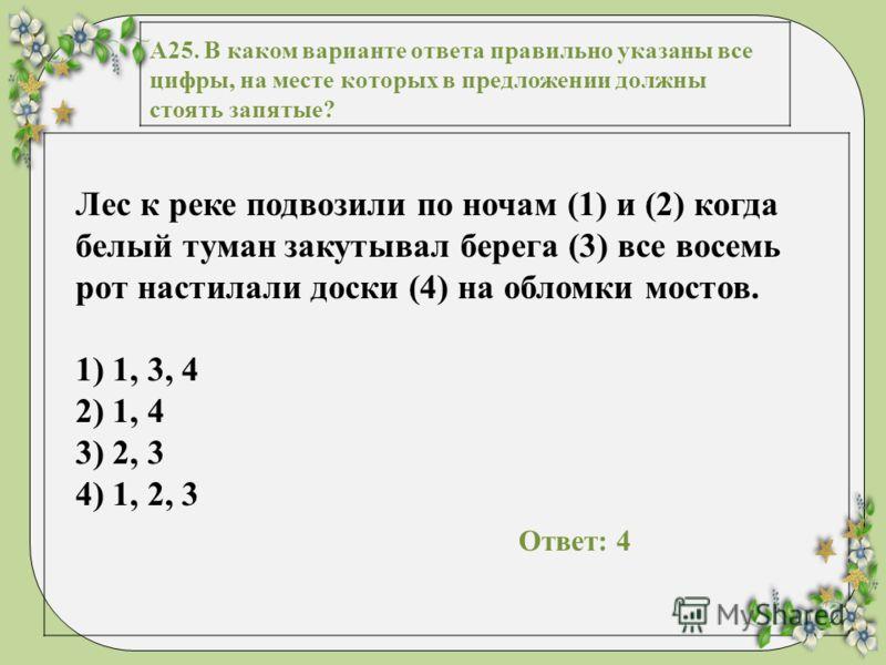 А25. В каком варианте ответа правильно указаны все цифры, на месте которых в предложении должны стоять запятые? Лес к реке подвозили по ночам (1) и (2) когда белый туман закутывал берега (3) все восемь рот настилали доски (4) на обломки мостов. 1) 1,