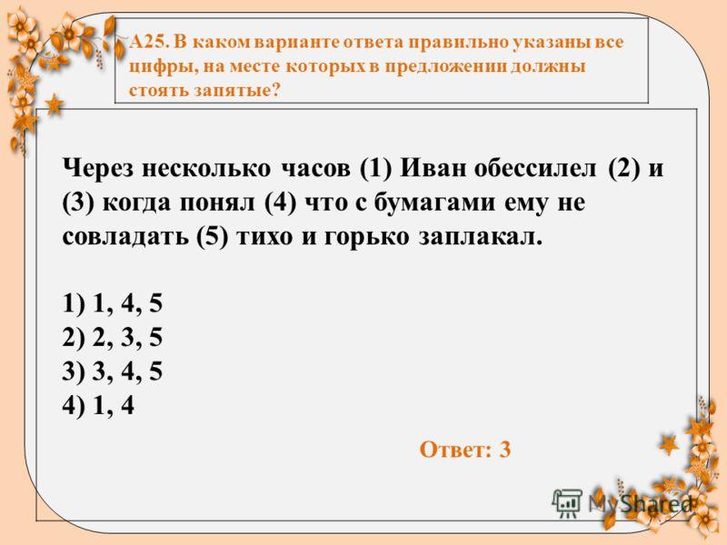 А25. В каком варианте ответа правильно указаны все цифры, на месте которых в предложении должны стоять запятые? Через несколько часов (1) Иван обессилел (2) и (3) когда понял (4) что с бумагами ему не совладать (5) тихо и горько заплакал. 1) 1, 4, 5