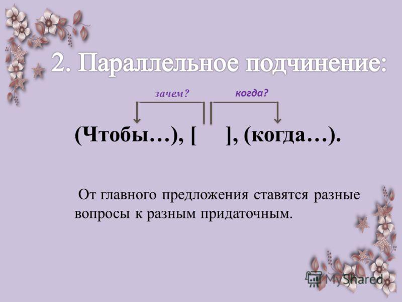 (Чтобы…), [ ], (когда…). От главного предложения ставятся разные вопросы к разным придаточным. зачем? когда?
