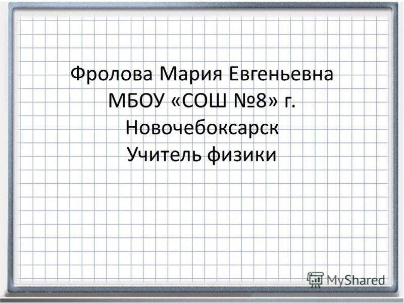Фролова Мария Евгеньевна МБОУ «СОШ 8» г. Новочебоксарск Учитель физики