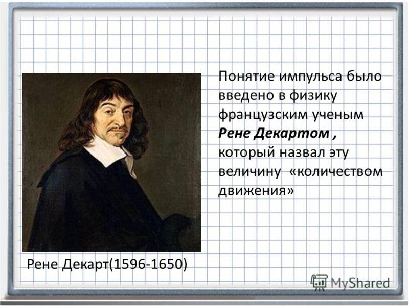 Рене Декарт(1596-1650) Понятие импульса было введено в физику французским ученым Рене Декартом, который назвал эту величину «количеством движения»