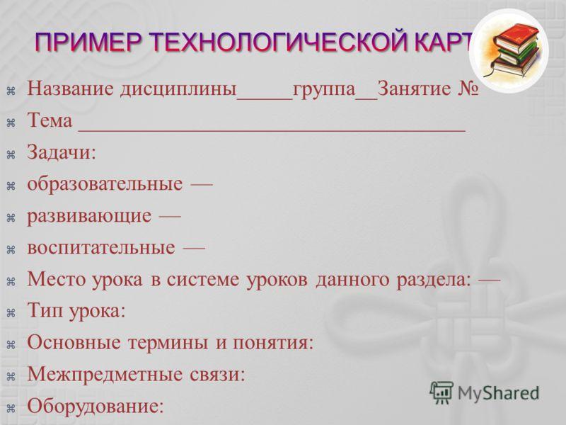 Название дисциплины_____группа__Занятие Тема ___________________________________ Задачи: образовательные развивающие воспитательные Место урока в системе уроков данного раздела: Тип урока: Основные термины и понятия: Межпредметные связи: Оборудование