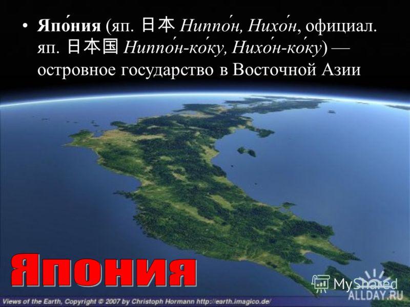 Япо́ния (яп. Ниппо́н, Нихо́н, официал. яп. Ниппо́н-ко́ку, Нихо́н-ко́ку) островное государство в Восточной Азии