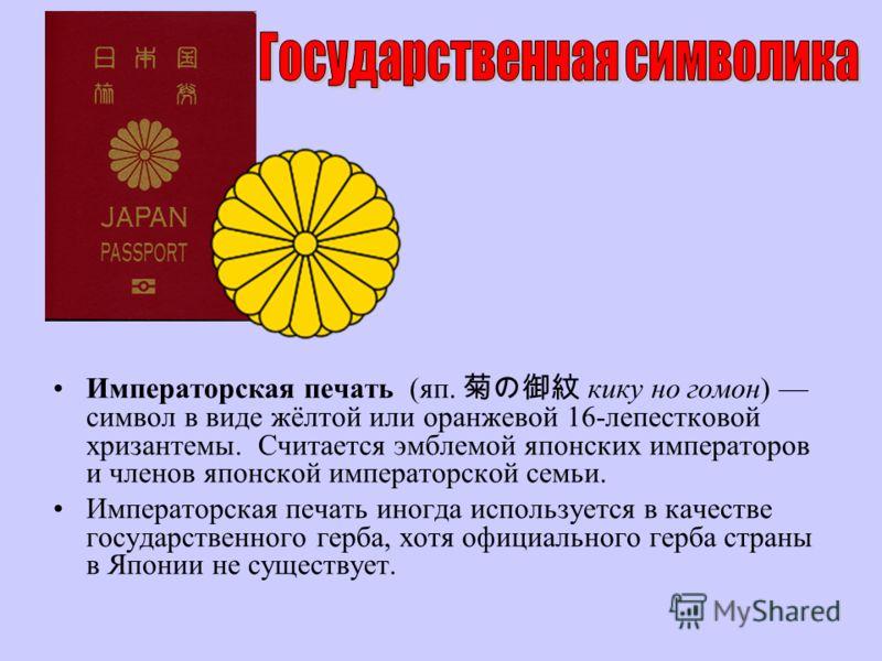Императорская печать (яп. кику но гомон) символ в виде жёлтой или оранжевой 16-лепестковой хризантемы. Считается эмблемой японских императоров и членов японской императорской семьи. Императорская печать иногда используется в качестве государственного