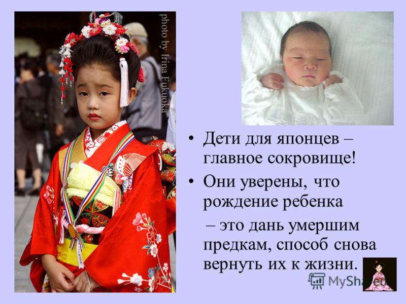 Дети для японцев – главное сокровище! Они уверены, что рождение ребенка – это дань умершим предкам, способ снова вернуть их к жизни.