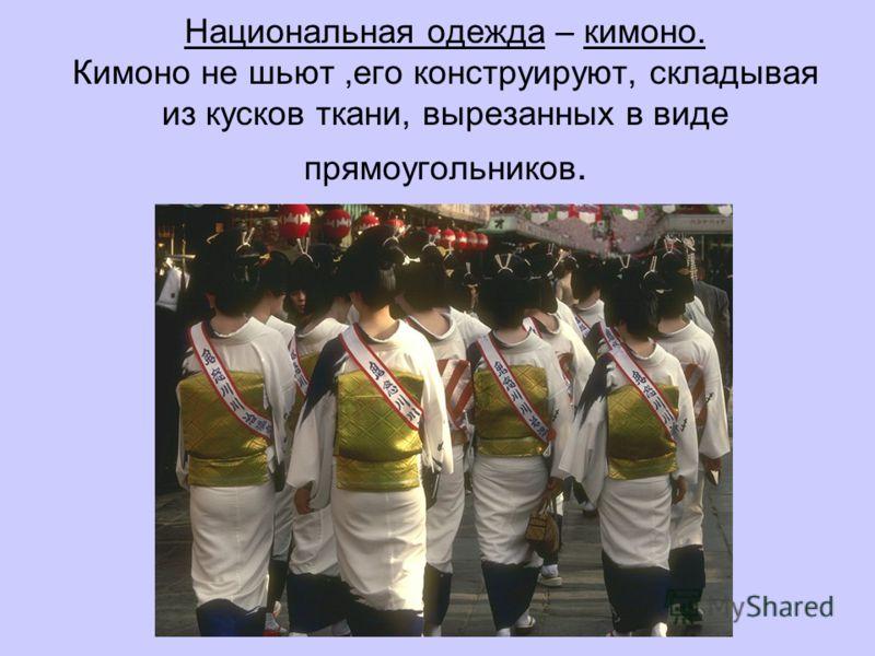 Национальная одежда – кимоно. Кимоно не шьют,его конструируют, складывая из кусков ткани, вырезанных в виде прямоугольников.