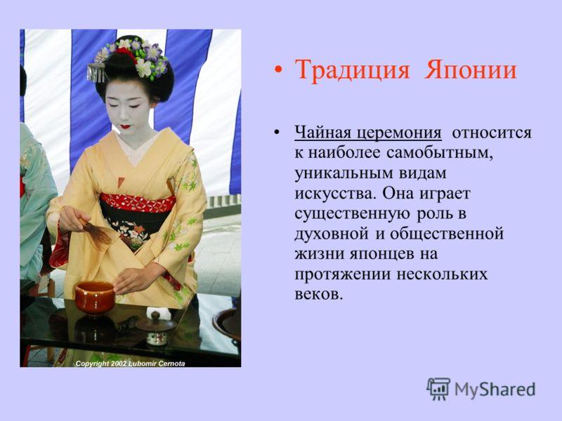 Традиция Японии Чайная церемония относится к наиболее самобытным, уникальным видам искусства. Она играет существенную роль в духовной и общественной жизни японцев на протяжении нескольких веков.